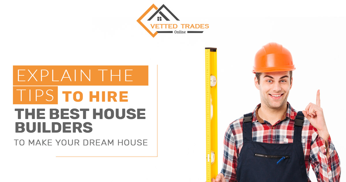 Explain the tips to Hire the Best House Builders to make your dream house?