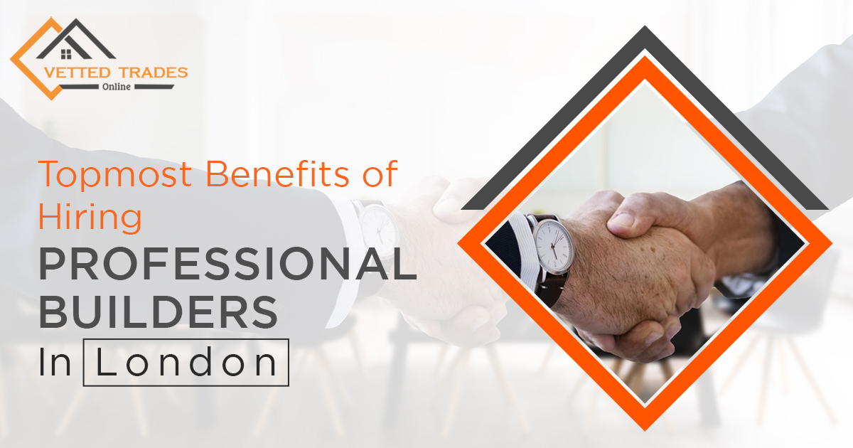 What are the topmost benefits of hiring Professional Builders in London?