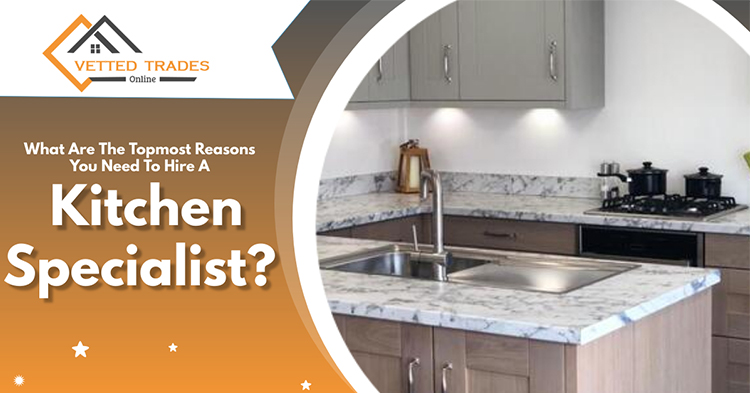 What are the topmost reasons you need to hire a kitchen specialist?