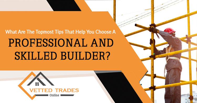 What are the topmost tips that help you choose a professional and skilled builder?