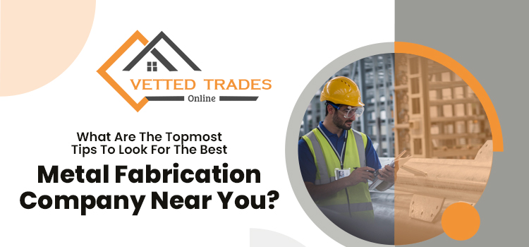 What are the topmost tips to look for the best metal fabrication company near you?