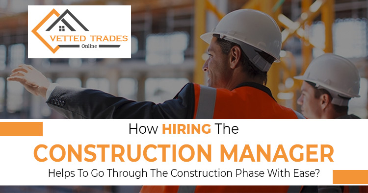 How hiring the construction manager helps to go through the construction phase with ease?