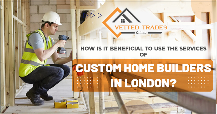 How is it beneficial to use the services of custom home builders in London?