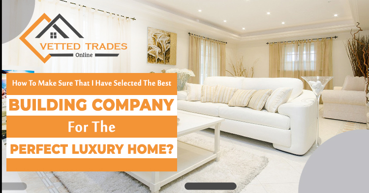 How to make sure that I have selected the best building company for the perfect luxury home?