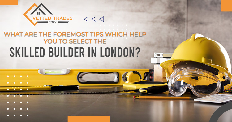 What are the foremost tips which help you to select the skilled builder in London?
