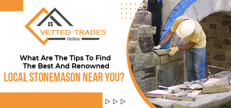 What are the tips to find the best and renowned local stonemason near you?
