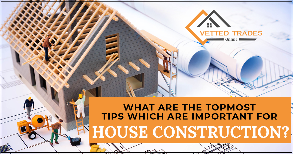 What are the topmost tips which are important for house construction?
