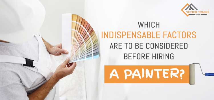 Which indispensable factors are to be considered before hiring a Painters and decorators?