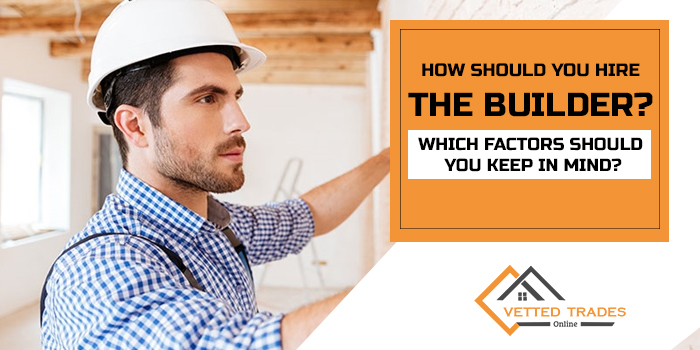 How should you hire the builder? Which factors should you keep in mind?