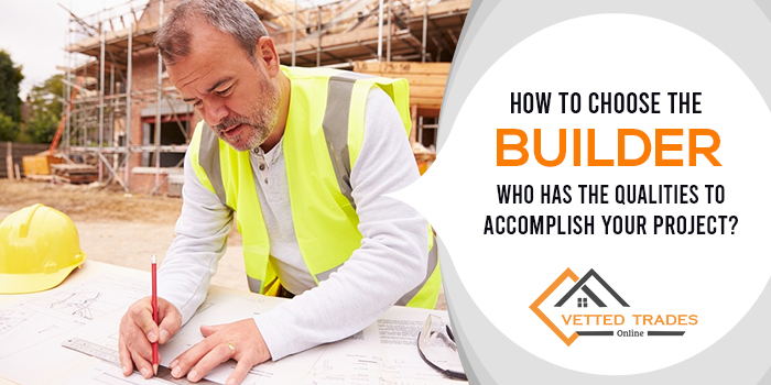 How to choose the builder who has the qualities to accomplish your project?