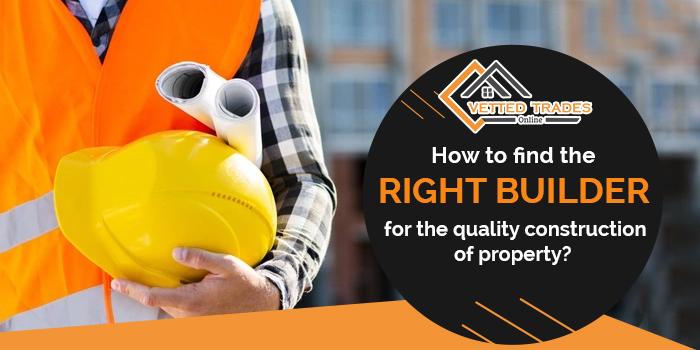 How to find the right builder for the quality construction of property?