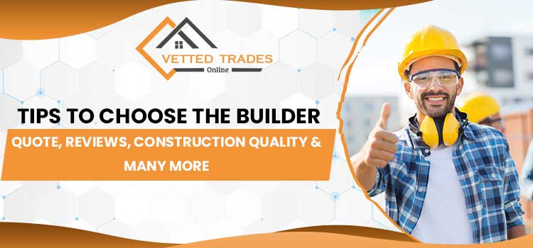 Tips to choose the builder – Quote, Reviews, construction quality & many more