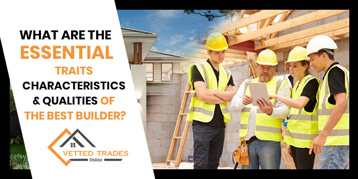 What are the essential traits, characteristics & qualities of the best builder?
