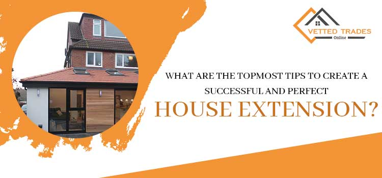 What are the topmost tips to create a successful and perfect house extension?