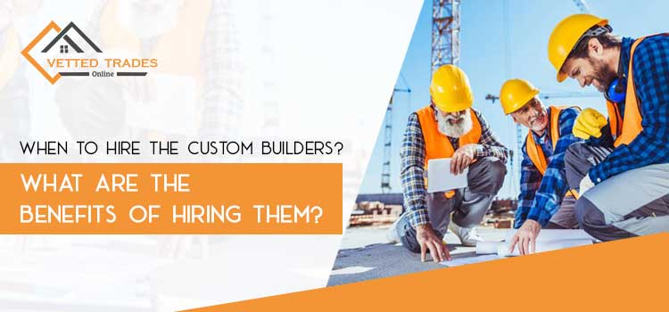 When to hire the custom builders? What are the benefits of hiring them?