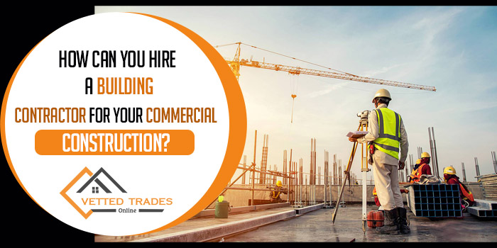 How can you hire a building contractor for your commercial construction?