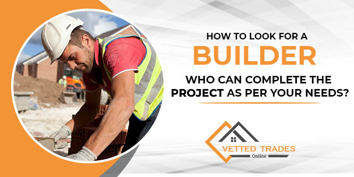 How to look for a builder who can complete the project as per your needs?