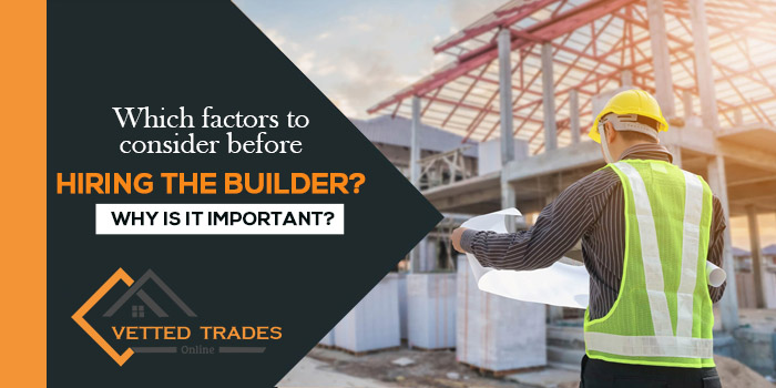 Which factors to consider before hiring the builder? Why is it important?