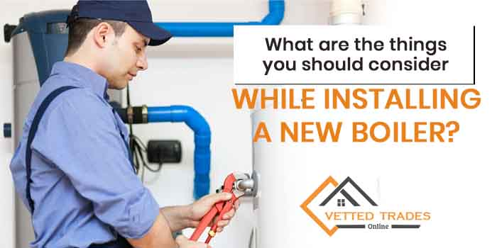 What are the things you should consider while installing a new boiler?